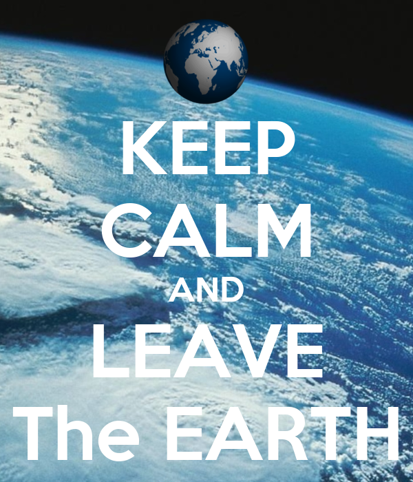 KEEP CALM AND LEAVE The EARTH
