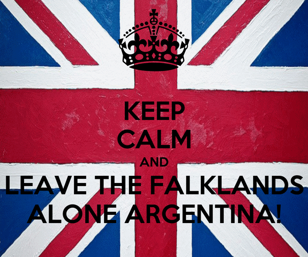 KEEP CALM AND LEAVE THE FALKLANDS ALONE ARGENTINA!