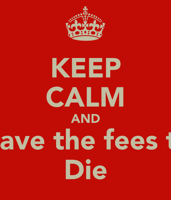 KEEP CALM AND Leave the fees to  Die