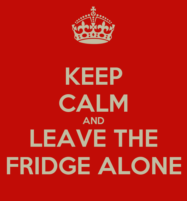 KEEP CALM AND LEAVE THE FRIDGE ALONE