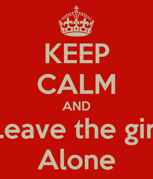 KEEP CALM AND Leave the girl Alone