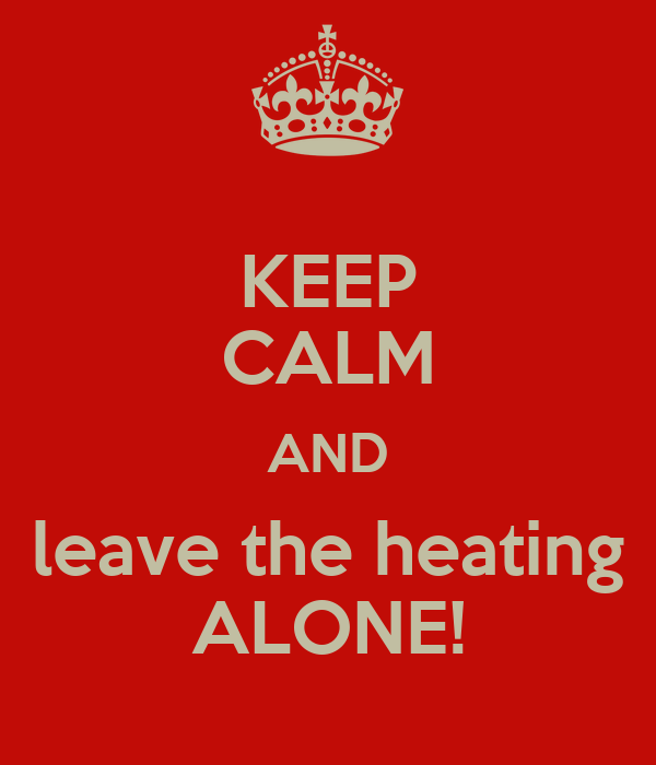 KEEP CALM AND leave the heating ALONE!