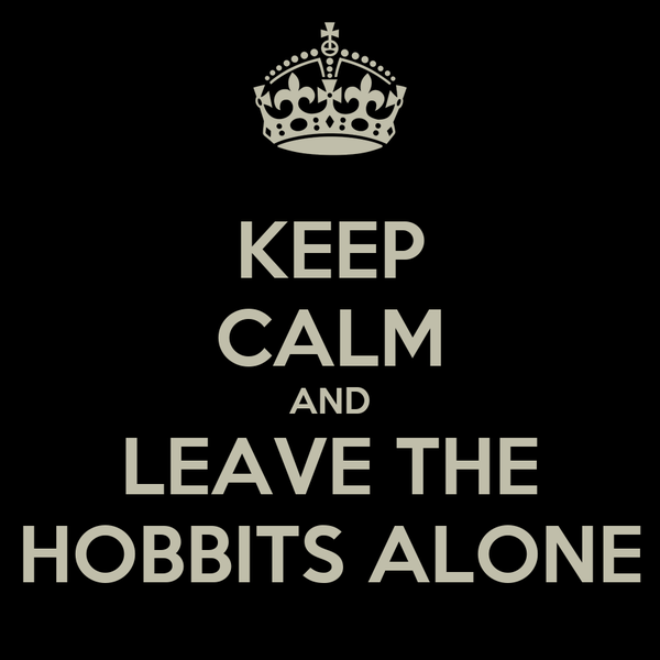 KEEP CALM AND LEAVE THE HOBBITS ALONE