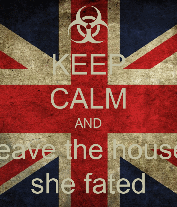 KEEP CALM AND leave the house she fated
