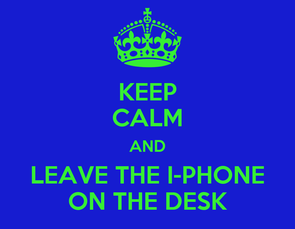KEEP CALM AND LEAVE THE I-PHONE ON THE DESK