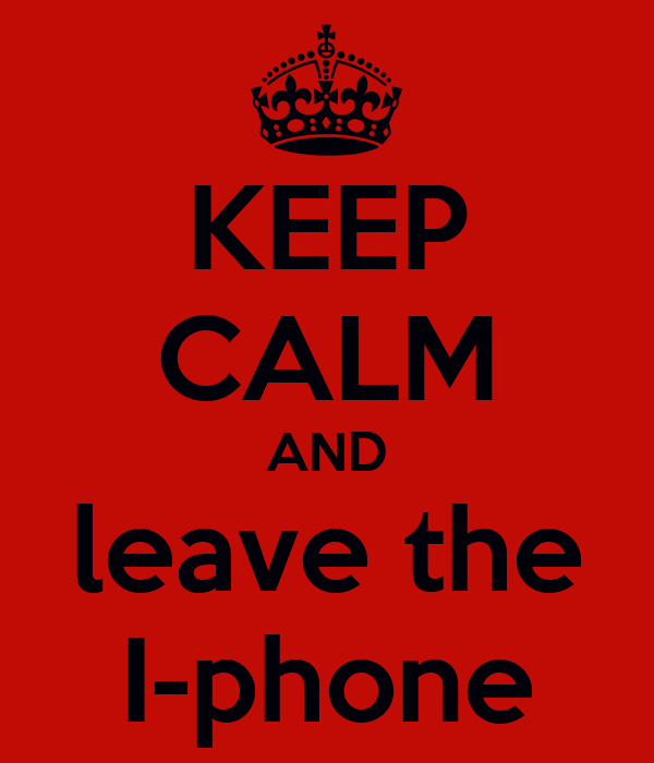 KEEP CALM AND leave the I-phone