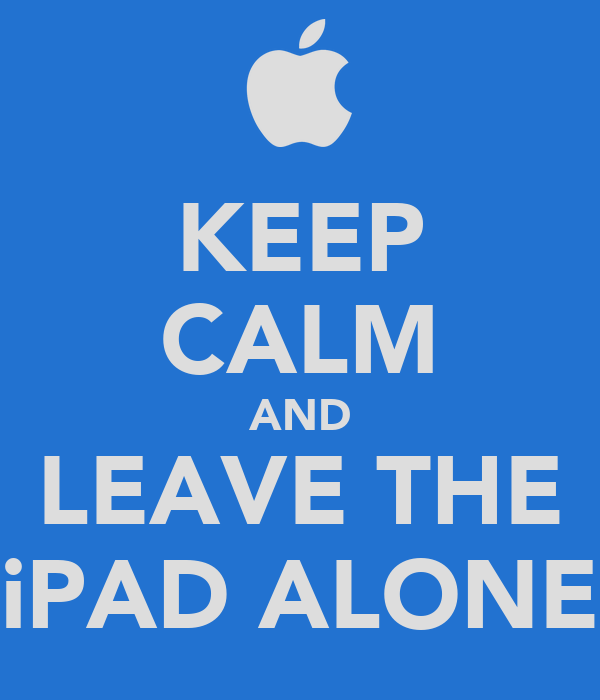 KEEP CALM AND LEAVE THE iPAD ALONE