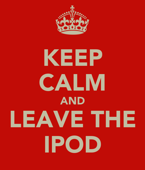 KEEP CALM AND LEAVE THE IPOD