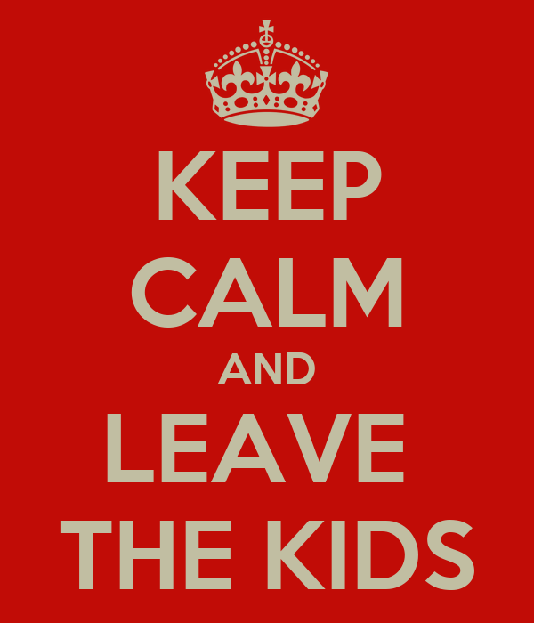 KEEP CALM AND LEAVE  THE KIDS
