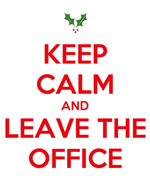 KEEP CALM AND LEAVE THE OFFICE
