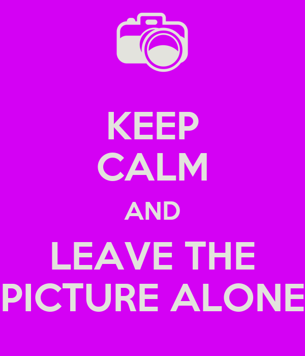 KEEP CALM AND LEAVE THE PICTURE ALONE
