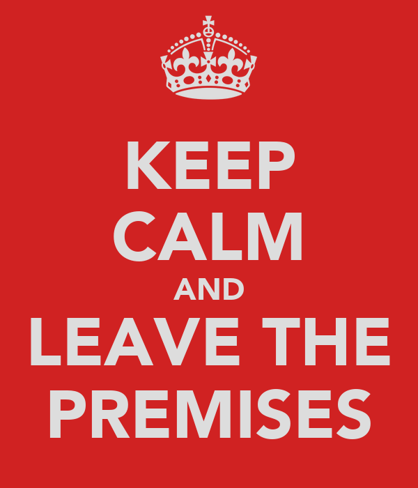 KEEP CALM AND LEAVE THE PREMISES