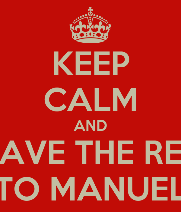 KEEP CALM AND LEAVE THE REST TO MANUEL