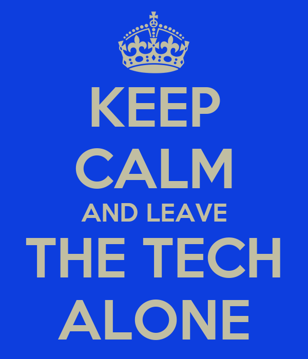 KEEP CALM AND LEAVE THE TECH ALONE