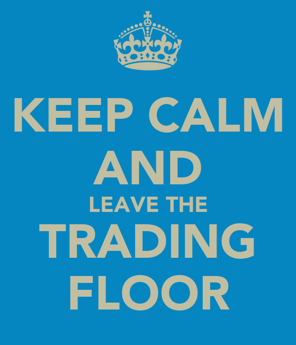 KEEP CALM AND LEAVE THE TRADING FLOOR