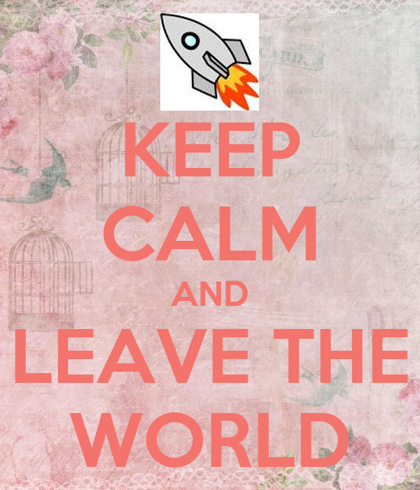 KEEP CALM AND LEAVE THE WORLD