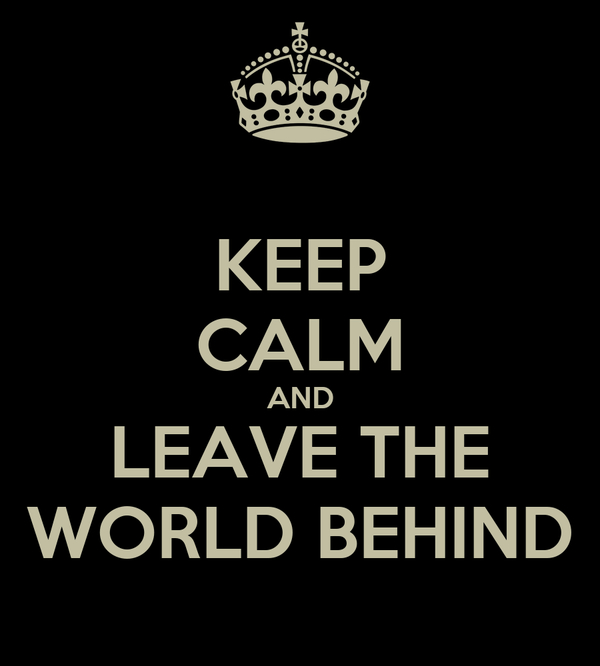 KEEP CALM AND LEAVE THE WORLD BEHIND