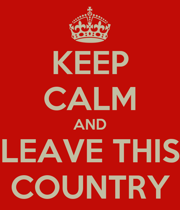 KEEP CALM AND LEAVE THIS COUNTRY