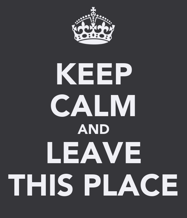 KEEP CALM AND LEAVE THIS PLACE