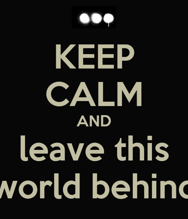 KEEP CALM AND leave this world behind