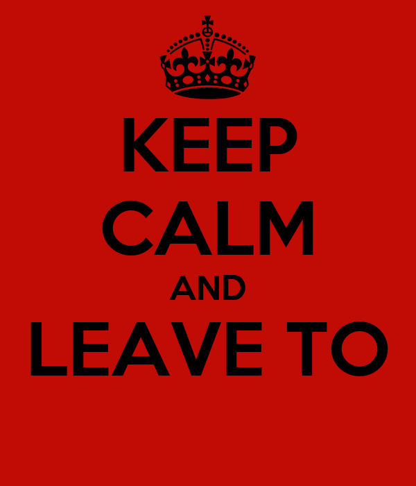 KEEP CALM AND LEAVE TO