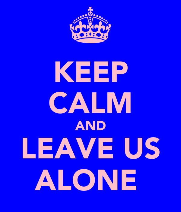 KEEP CALM AND LEAVE US ALONE
