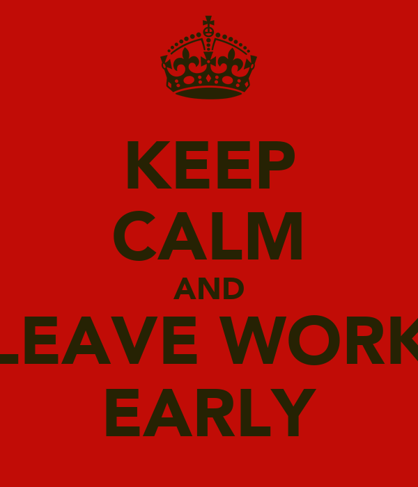 KEEP CALM AND LEAVE WORK EARLY