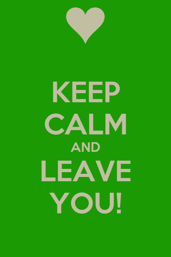 KEEP CALM AND LEAVE YOU!