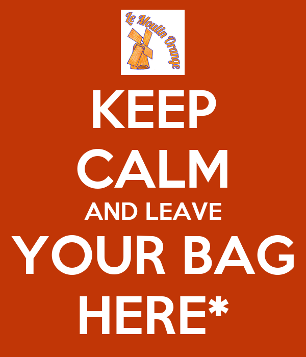 KEEP CALM AND LEAVE YOUR BAG HERE*