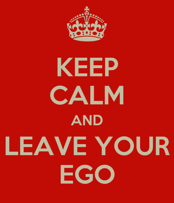KEEP CALM AND LEAVE YOUR EGO