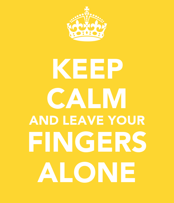 KEEP CALM AND LEAVE YOUR FINGERS ALONE