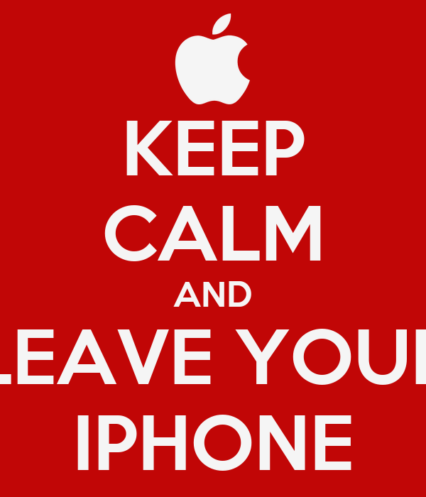 KEEP CALM AND LEAVE YOUR IPHONE