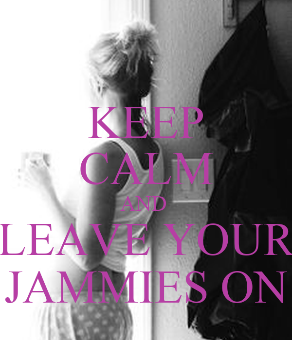 KEEP CALM AND  LEAVE YOUR JAMMIES ON