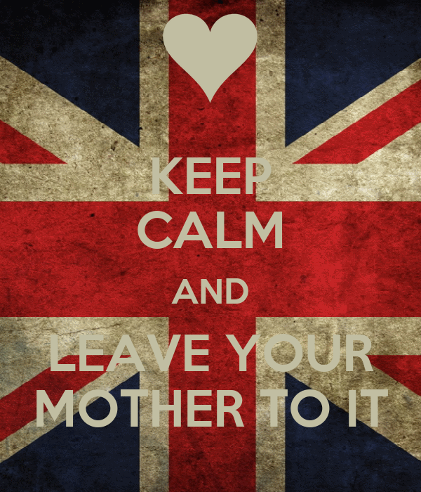 KEEP CALM AND LEAVE YOUR MOTHER TO IT