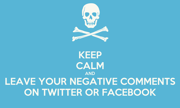 KEEP CALM AND LEAVE YOUR NEGATIVE COMMENTS ON TWITTER OR FACEBOOK