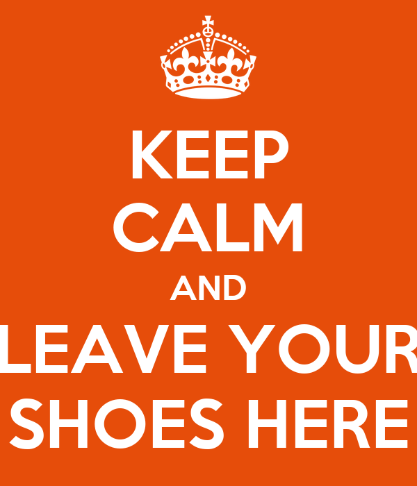 KEEP CALM AND LEAVE YOUR SHOES HERE
