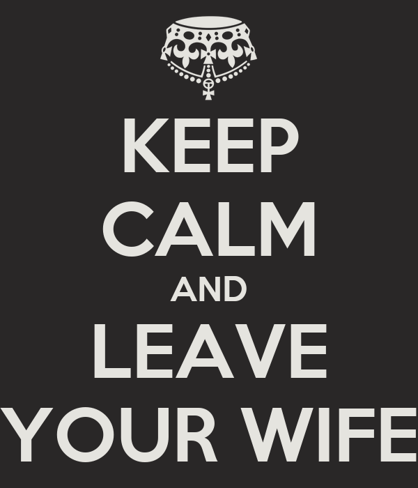 KEEP CALM AND LEAVE YOUR WIFE