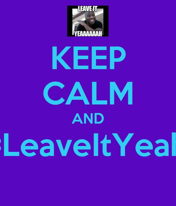 KEEP CALM AND #LeaveItYeah!
