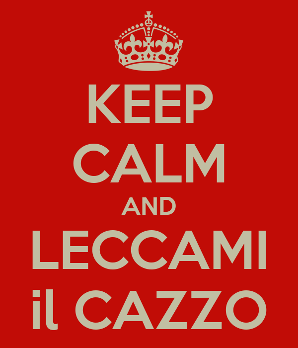 KEEP CALM AND LECCAMI il CAZZO