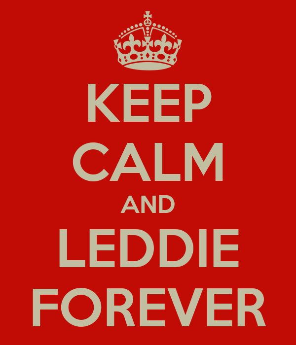 KEEP CALM AND LEDDIE FOREVER