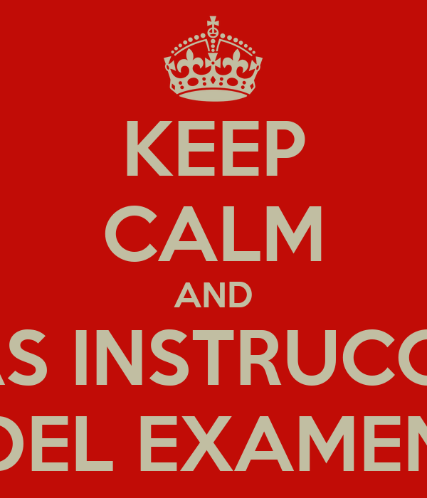 KEEP CALM AND LEE LAS INSTRUCCIONES DEL EXAMEN