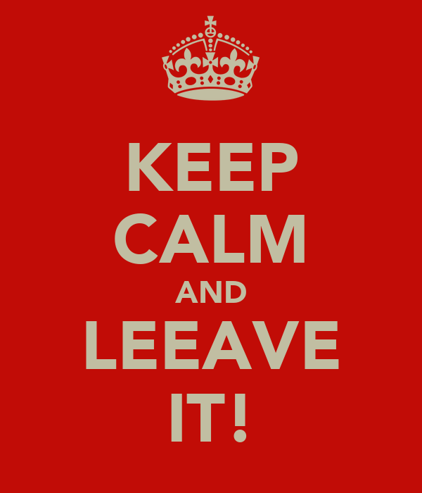 KEEP CALM AND LEEAVE IT!
