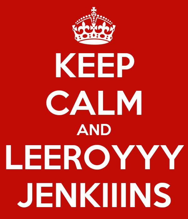 KEEP CALM AND LEEROYYY JENKIIINS