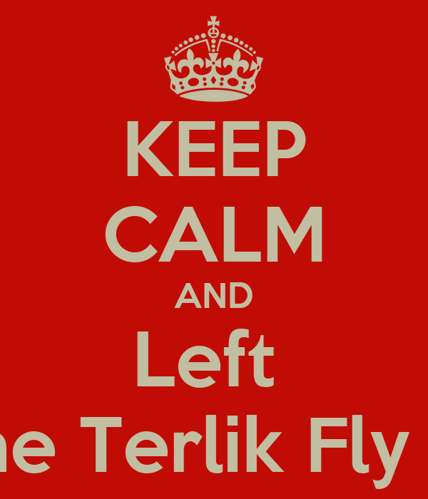 KEEP CALM AND Left  The Terlik Fly :D