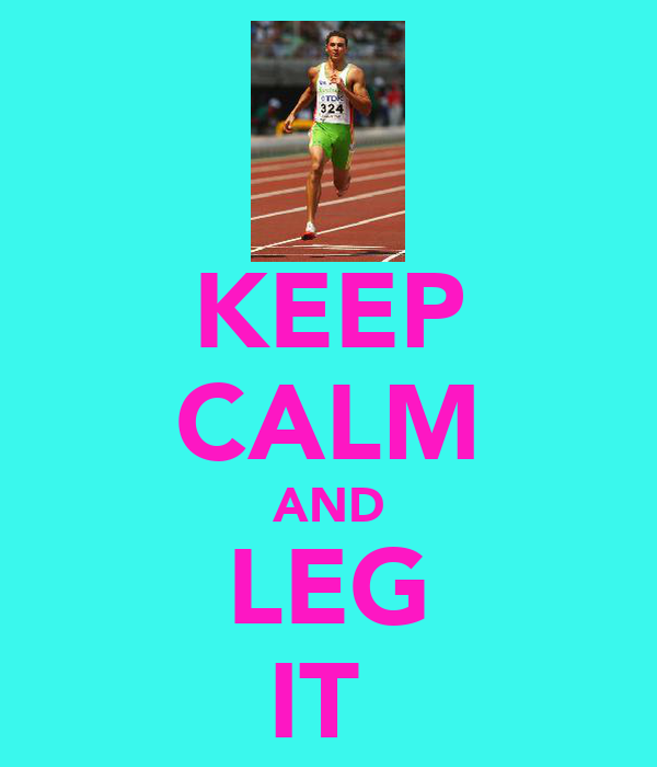 KEEP CALM AND LEG IT
