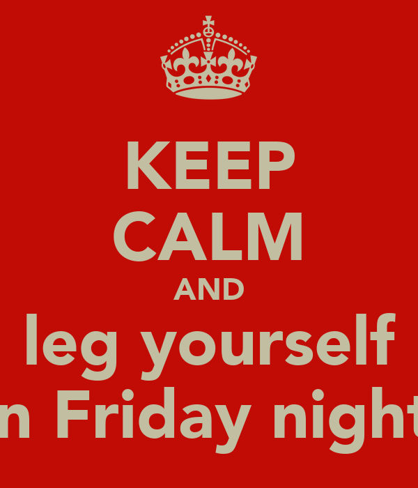 KEEP CALM AND leg yourself on Friday nights
