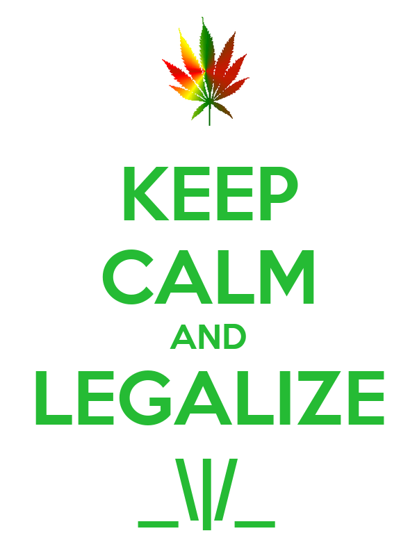 KEEP CALM AND LEGALIZE _\|/_