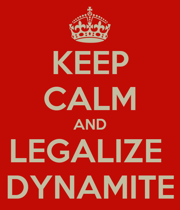 KEEP CALM AND LEGALIZE  DYNAMITE