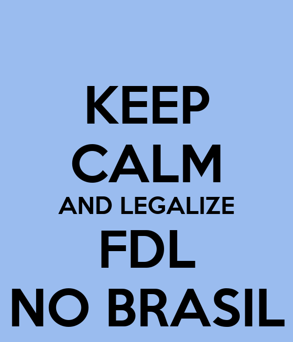 KEEP CALM AND LEGALIZE FDL NO BRASIL