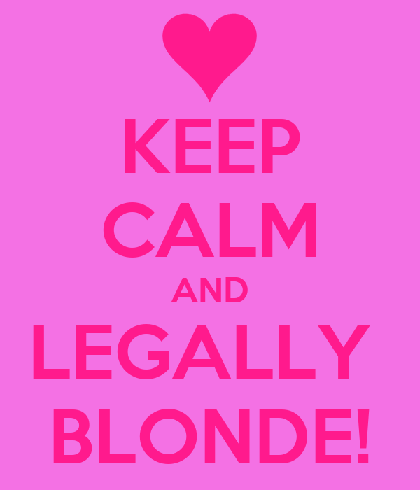KEEP CALM AND LEGALLY  BLONDE!